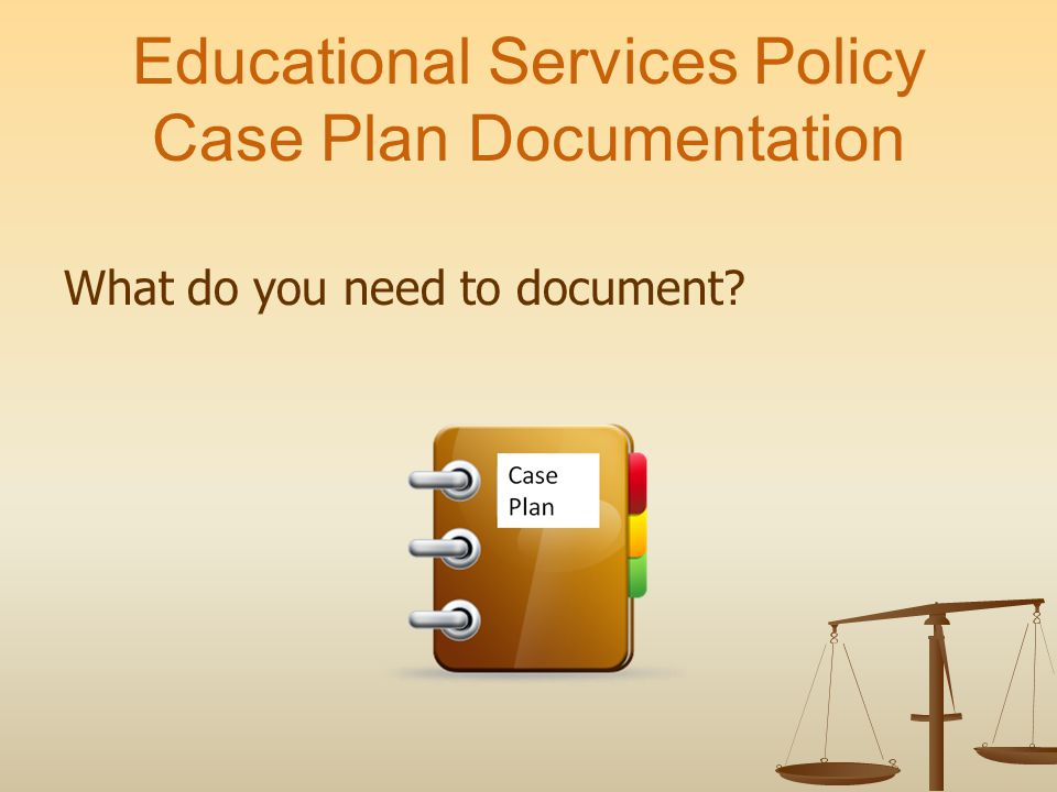 Educational Services Policy Case Plan Documentation What do you need to document