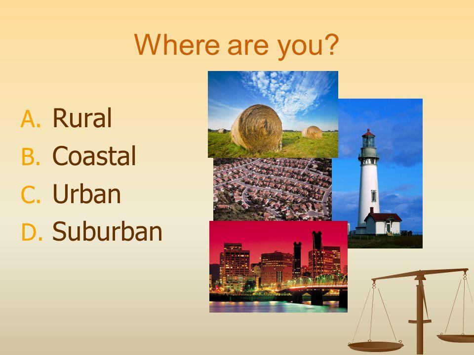 Where are you? A. Rural B. Coastal C. Urban D. Suburban