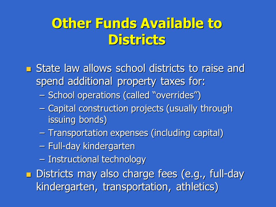 Other Funds Available to Districts State law allows school districts to raise and spend additional property taxes for: State law allows school districts to raise and spend additional property taxes for: –School operations (called overrides) –Capital construction projects (usually through issuing bonds) –Transportation expenses (including capital) –Full-day kindergarten –Instructional technology Districts may also charge fees (e.g., full-day kindergarten, transportation, athletics) Districts may also charge fees (e.g., full-day kindergarten, transportation, athletics)
