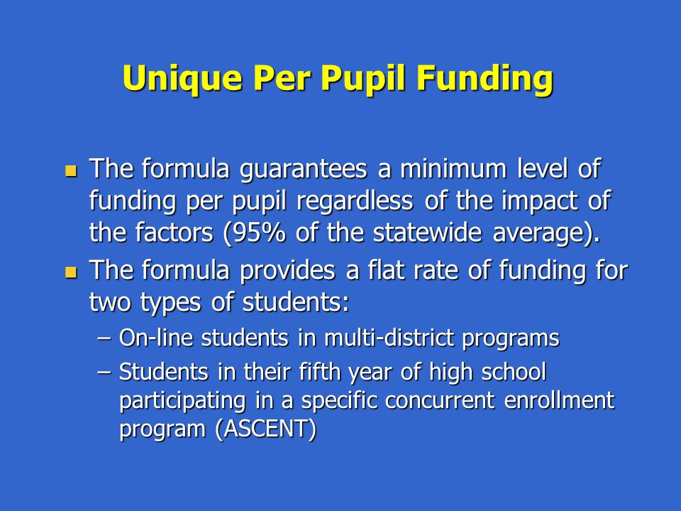 Funded Pupil Count The formula provides 100% of the per pupil funding (PPF) amount for each pupil enrolled as of October, except: The formula provides 100% of the per pupil funding (PPF) amount for each pupil enrolled as of October, except: –Preschool students (50% PPF) –Kindergarten students (58% PPF) –Part-time students (50% PPF) Districts with declining enrollment may average counts for up to 5 years Districts with declining enrollment may average counts for up to 5 years