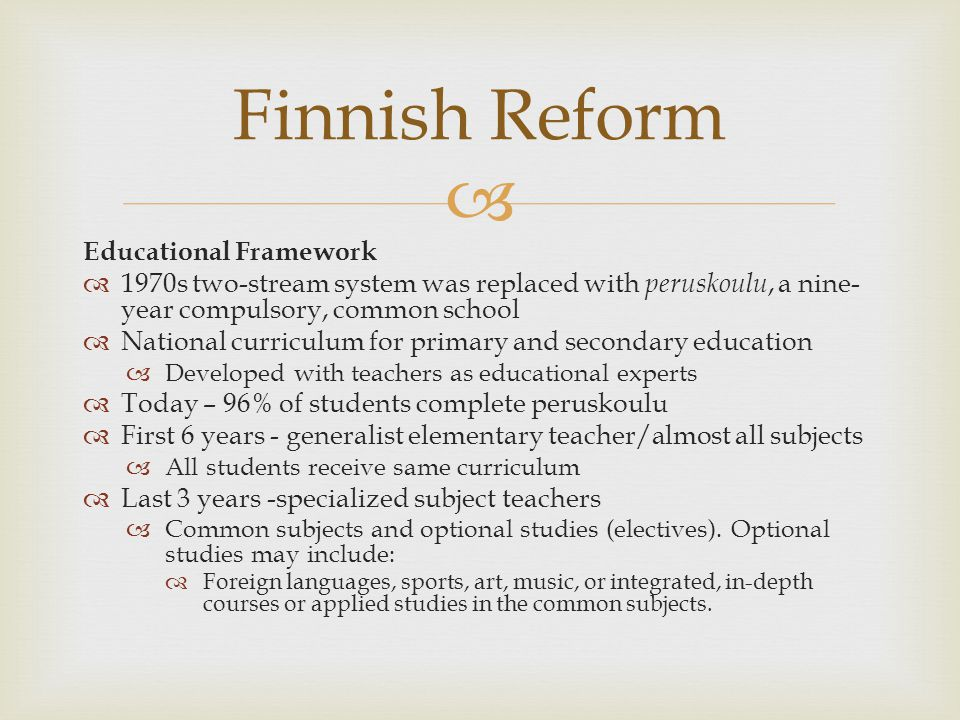 Educational Framework 1970s two-stream system was replaced with peruskoulu, a nine- year compulsory, common school National curriculum for primary and secondary education Developed with teachers as educational experts Today – 96% of students complete peruskoulu First 6 years - generalist elementary teacher/almost all subjects All students receive same curriculum Last 3 years -specialized subject teachers Common subjects and optional studies (electives).