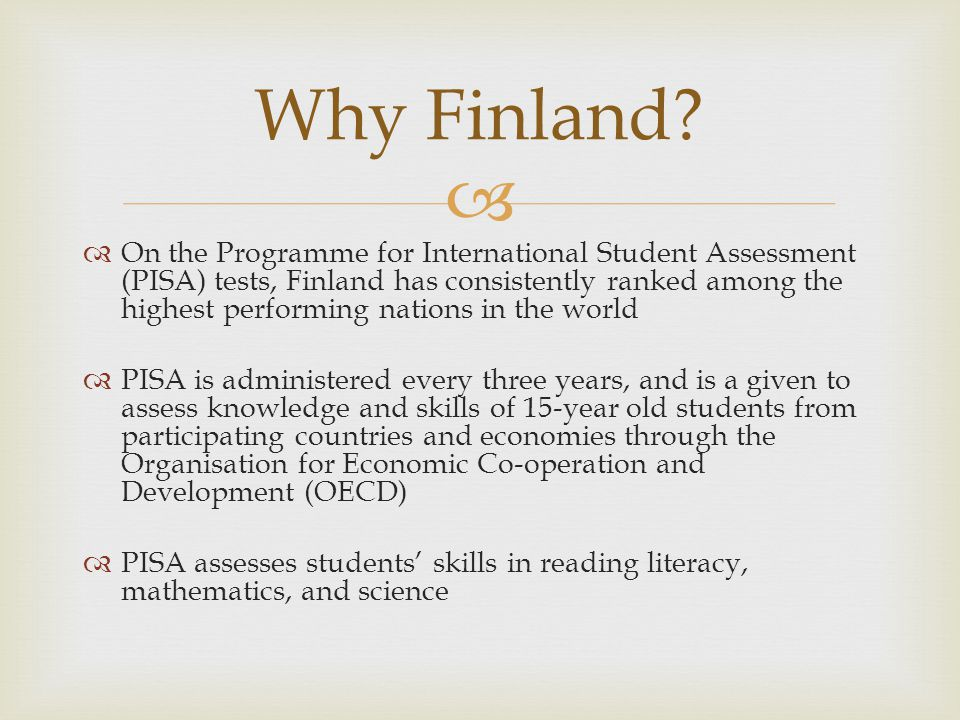Surprise In the first PISA administration (2000), Finland was 1st out of 40 countries in reading (US 15 th ) 3rd in science (US 14 th ) 4 th in math (US 19 th ) Finland didnt set out to be # 1.
