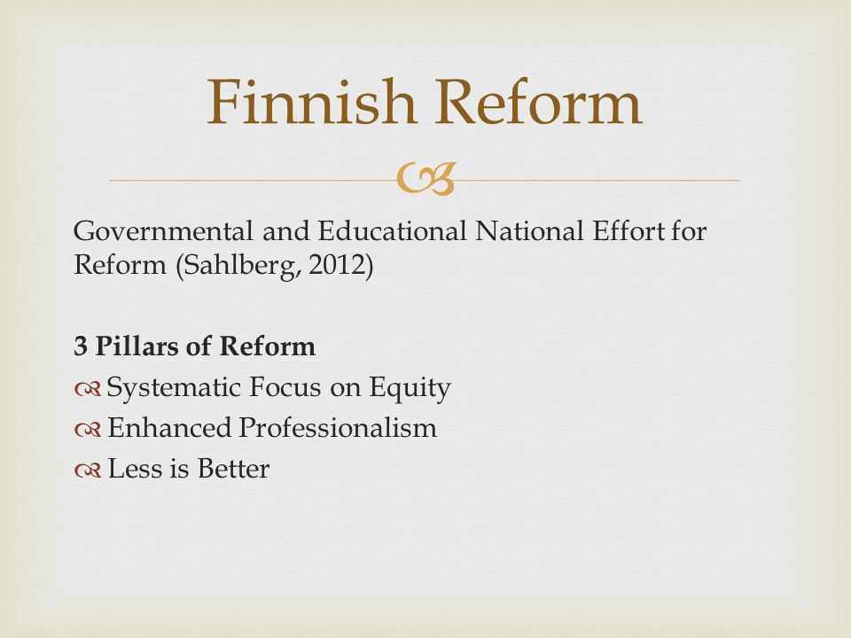 Governmental and Educational National Effort for Reform (Sahlberg, 2012) 3 Pillars of Reform Systematic Focus on Equity Enhanced Professionalism Less is Better Finnish Reform
