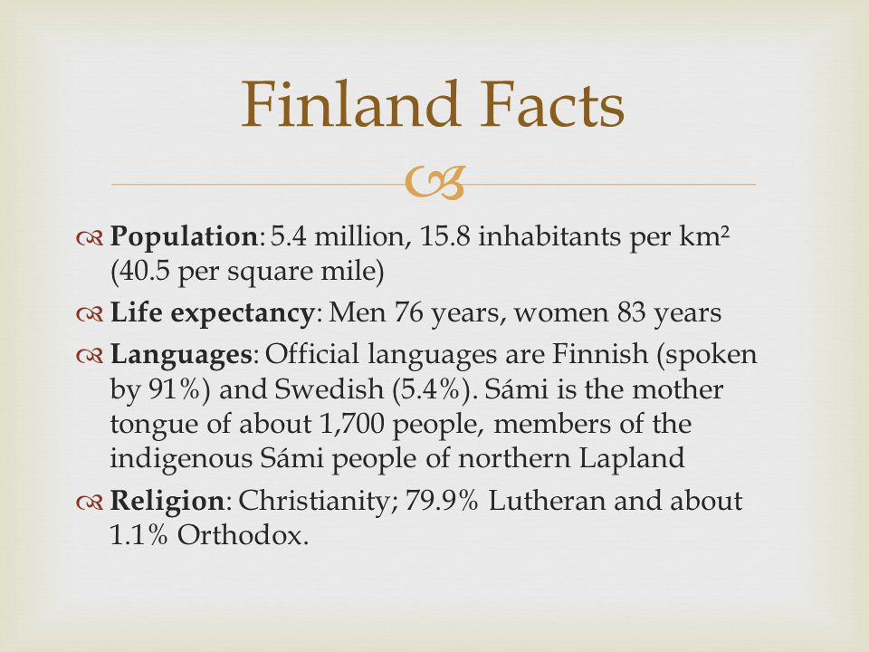 Population : 5.4 million, 15.8 inhabitants per km² (40.5 per square mile) Life expectancy : Men 76 years, women 83 years Languages : Official languages are Finnish (spoken by 91%) and Swedish (5.4%).