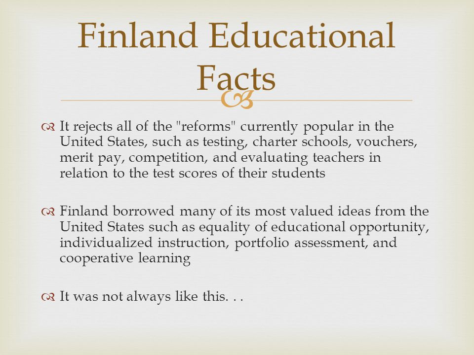 Before 1970s Students divided into two different streams of education after four years of schooling Academic and theoretical subjects Practical and task-oriented subjects Teachers specialized in one or the other track Reformers argued system had moral economic weaknesses: Students made career choices by age 11 Basic education was divided into two unequal tracks of different scopes and contents Unfair distribution of resources: limited amount of academic schools, concentrated in towns Finnish Reform