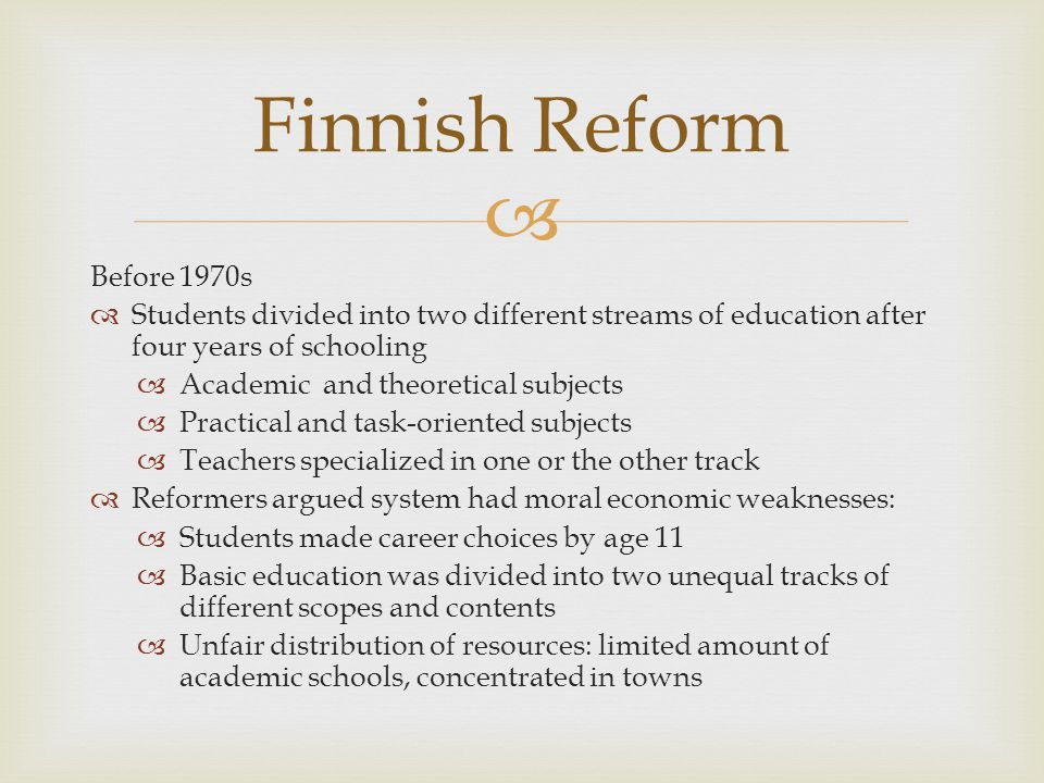 End of the 1960s Finnish Parliament adopted the law on comprehensive school reform Despite unanimous vote, much skepticism Two-stream system was fundamentally unacceptable as depended on division into classes School composition must be similar to the structure of the whole society Very important that children from different social classes become accustomed to meeting each other in the common school Finnish Reform