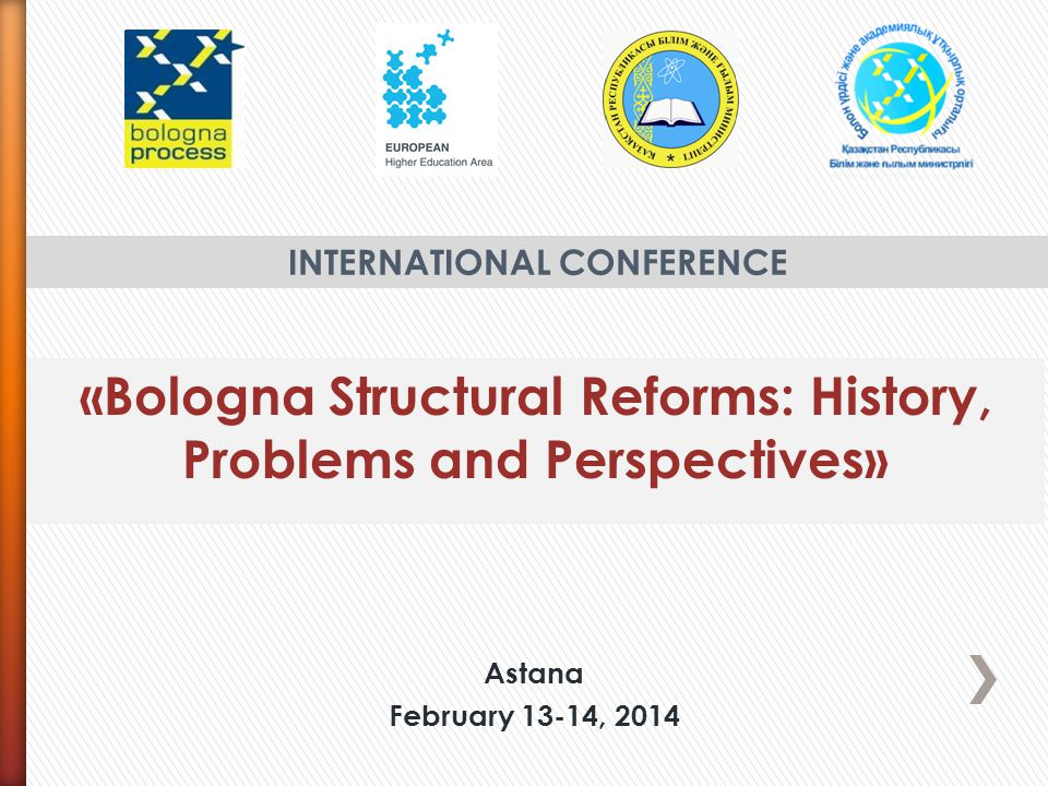 «Bologna Structural Reforms: History, Problems and Perspectives» INTERNATIONAL CONFERENCE Astana February 13-14, 2014