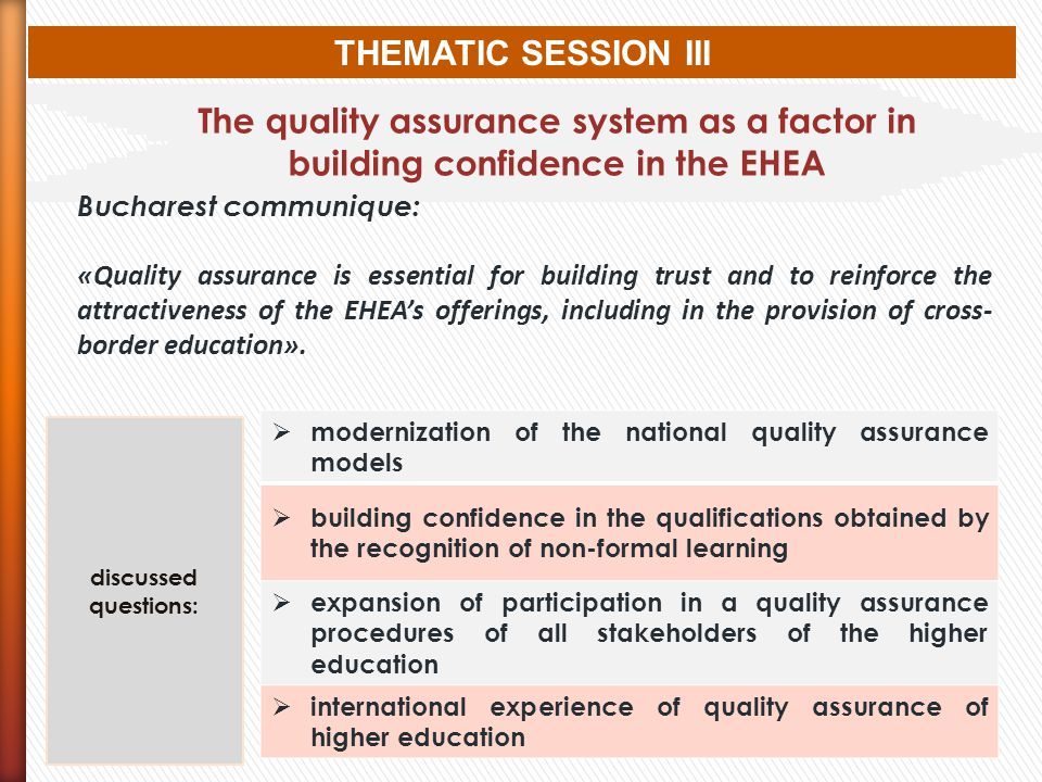THEMATIC SESSION III The quality assurance system as a factor in building confidence in the EHEA Bucharest communique: «Quality assurance is essential for building trust and to reinforce the attractiveness of the EHEAs offerings, including in the provision of cross- border education».