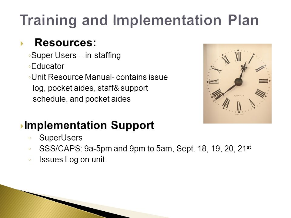 Resources: Super Users – in-staffing Educator Unit Resource Manual- contains issue log, pocket aides, staff& support schedule, and pocket aides Implementation Support SuperUsers SSS/CAPS: 9a-5pm and 9pm to 5am, Sept.