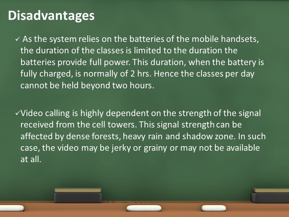 Disadvantages As the system relies on the batteries of the mobile handsets, the duration of the classes is limited to the duration the batteries provide full power.