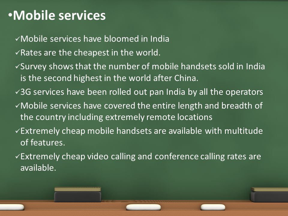 Mobile services Mobile services have bloomed in India Rates are the cheapest in the world.