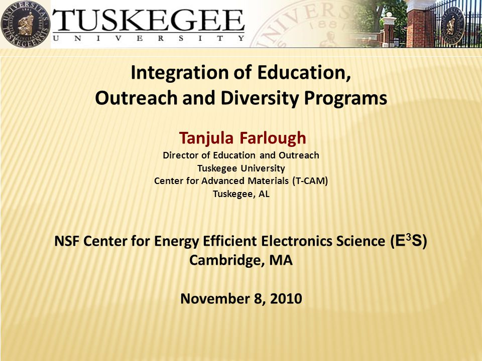 Integration of Education, Outreach and Diversity Programs Tanjula Farlough Director of Education and Outreach Tuskegee University Center for Advanced