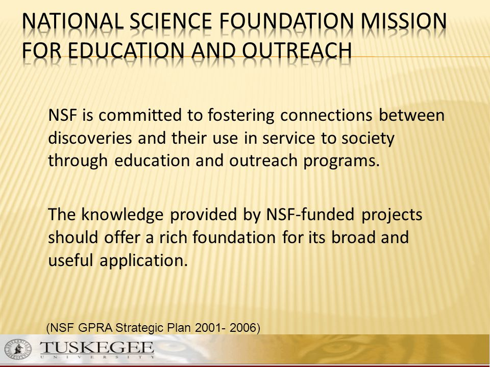 NSF is committed to fostering connections between discoveries and their use in service to society through education and outreach programs. The knowled