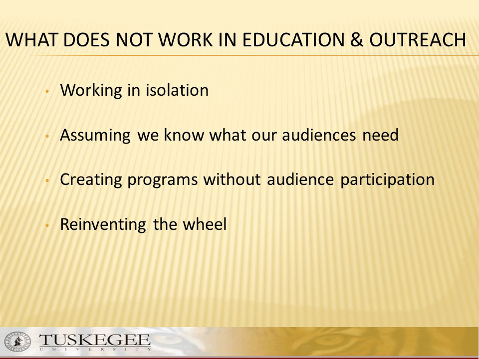 Working in isolation Assuming we know what our audiences need Creating programs without audience participation Reinventing the wheel WHAT DOES NOT WOR
