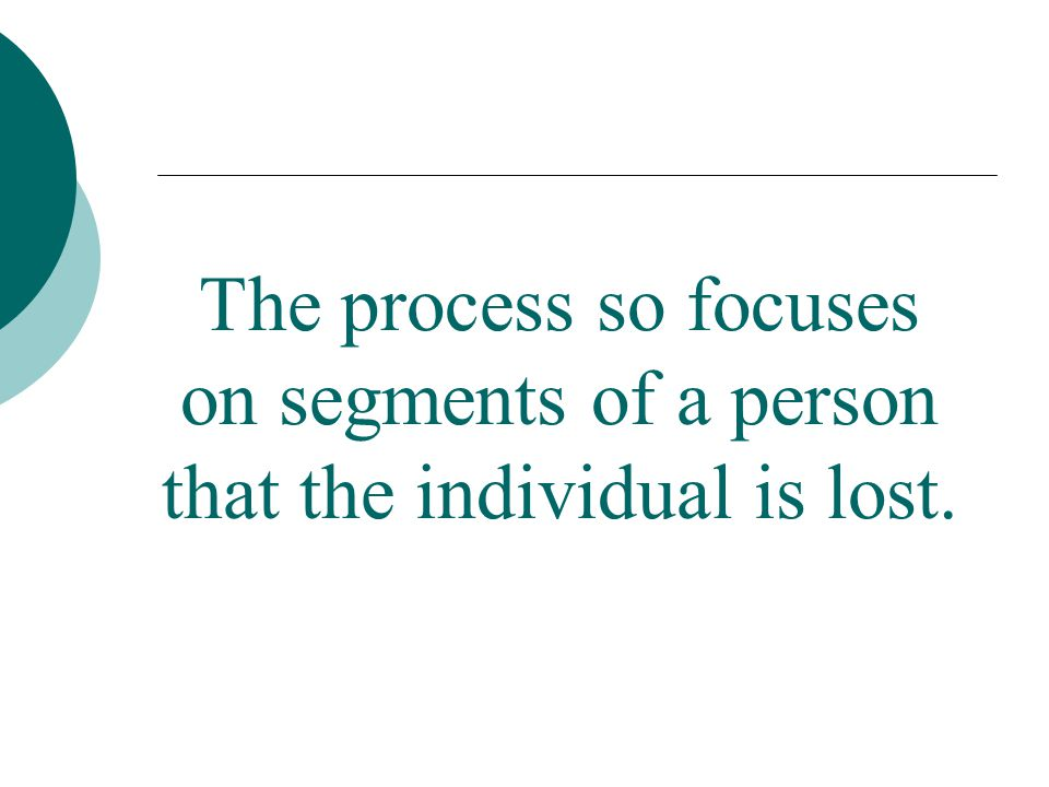 The process so focuses on segments of a person that the individual is lost.