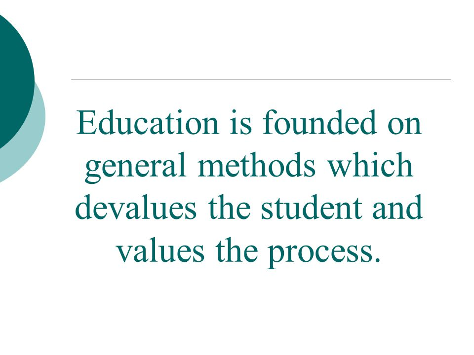 Education is founded on general methods which devalues the student and values the process.