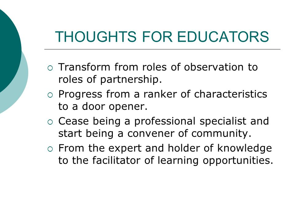 THOUGHTS FOR EDUCATORS Transform from roles of observation to roles of partnership.