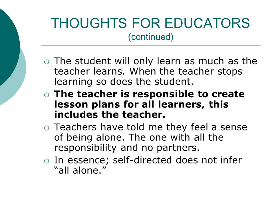 THOUGHTS FOR EDUCATORS (continued) The student will only learn as much as the teacher learns.