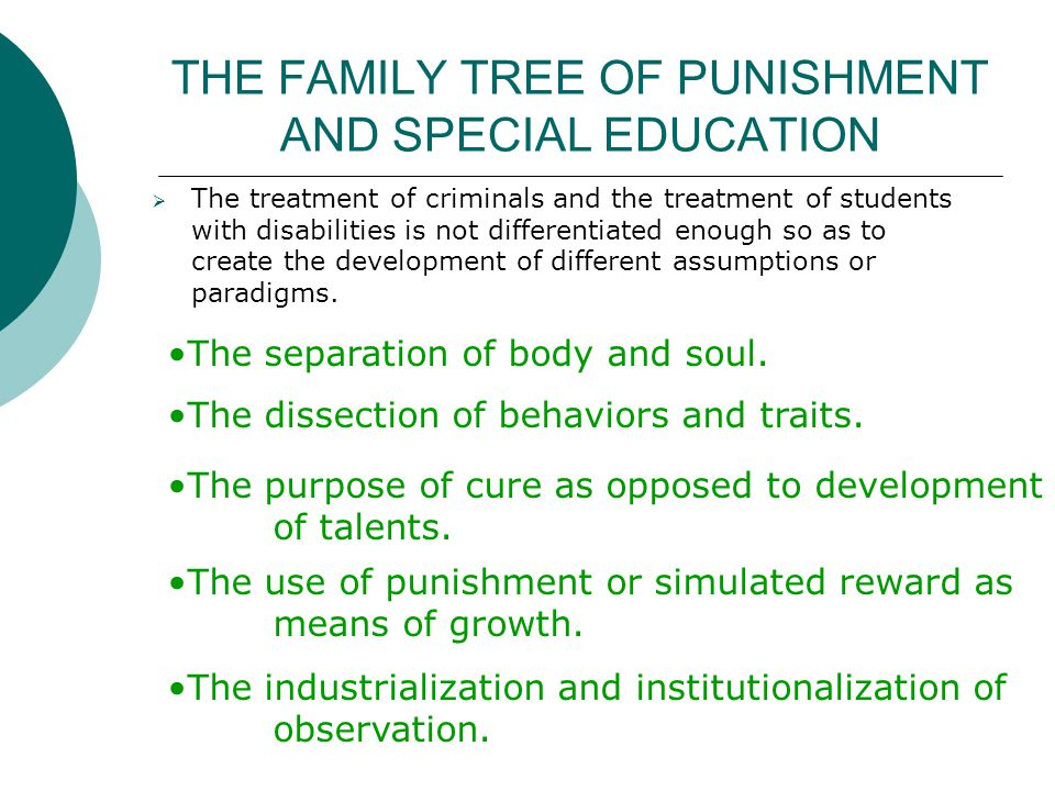 THE FAMILY TREE OF PUNISHMENT AND SPECIAL EDUCATION The treatment of criminals and the treatment of students with disabilities is not differentiated enough so as to create the development of different assumptions or paradigms.
