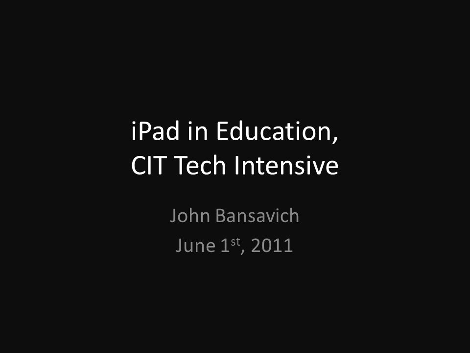iPad in Education, CIT Tech Intensive John Bansavich June 1 st, 2011