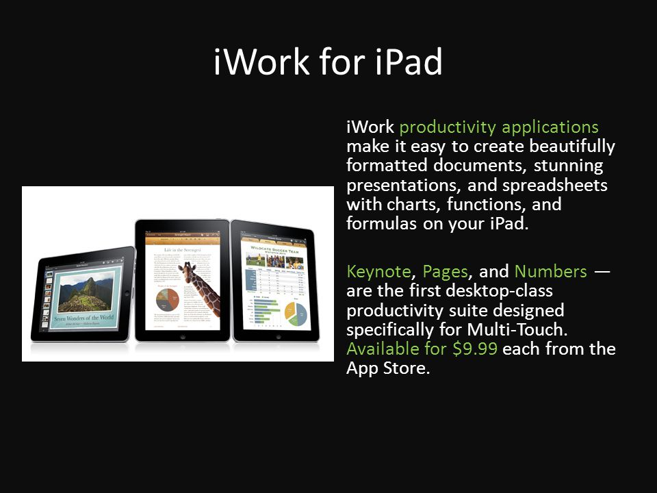 iWork for iPad iWork productivity applications make it easy to create beautifully formatted documents, stunning presentations, and spreadsheets with charts, functions, and formulas on your iPad.