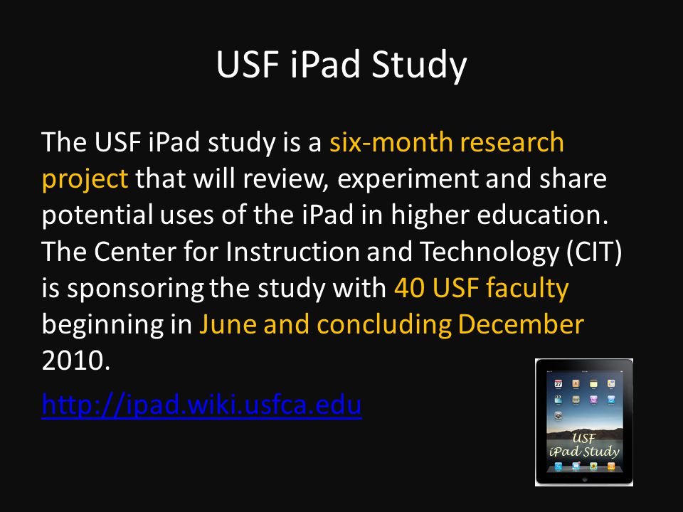 USF iPad Study The USF iPad study is a six-month research project that will review, experiment and share potential uses of the iPad in higher education.