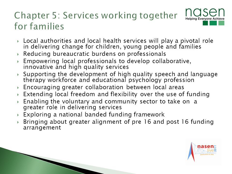 Local authorities and local health services will play a pivotal role in delivering change for children, young people and families Reducing bureaucratic burdens on professionals Empowering local professionals to develop collaborative, innovative and high quality services Supporting the development of high quality speech and language therapy workforce and educational psychology profession Encouraging greater collaboration between local areas Extending local freedom and flexibility over the use of funding Enabling the voluntary and community sector to take on a greater role in delivering services Exploring a national banded funding framework Bringing about greater alignment of pre 16 and post 16 funding arrangement