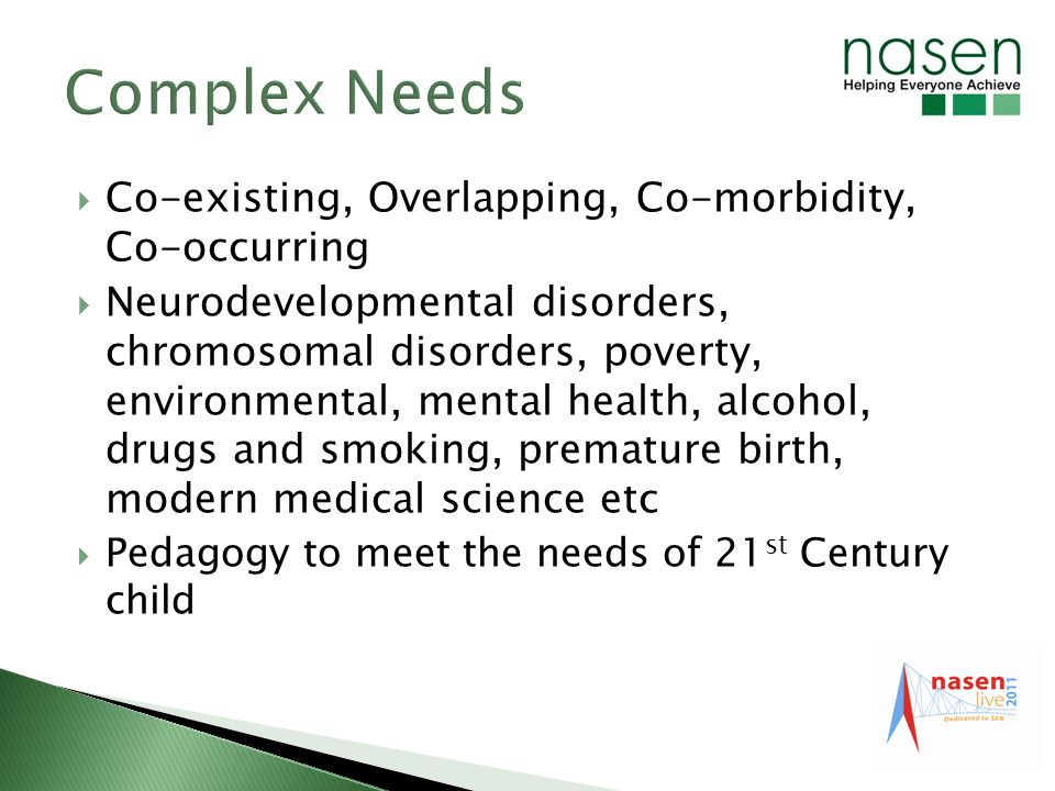 Co-existing, Overlapping, Co-morbidity, Co-occurring Neurodevelopmental disorders, chromosomal disorders, poverty, environmental, mental health, alcohol, drugs and smoking, premature birth, modern medical science etc Pedagogy to meet the needs of 21 st Century child