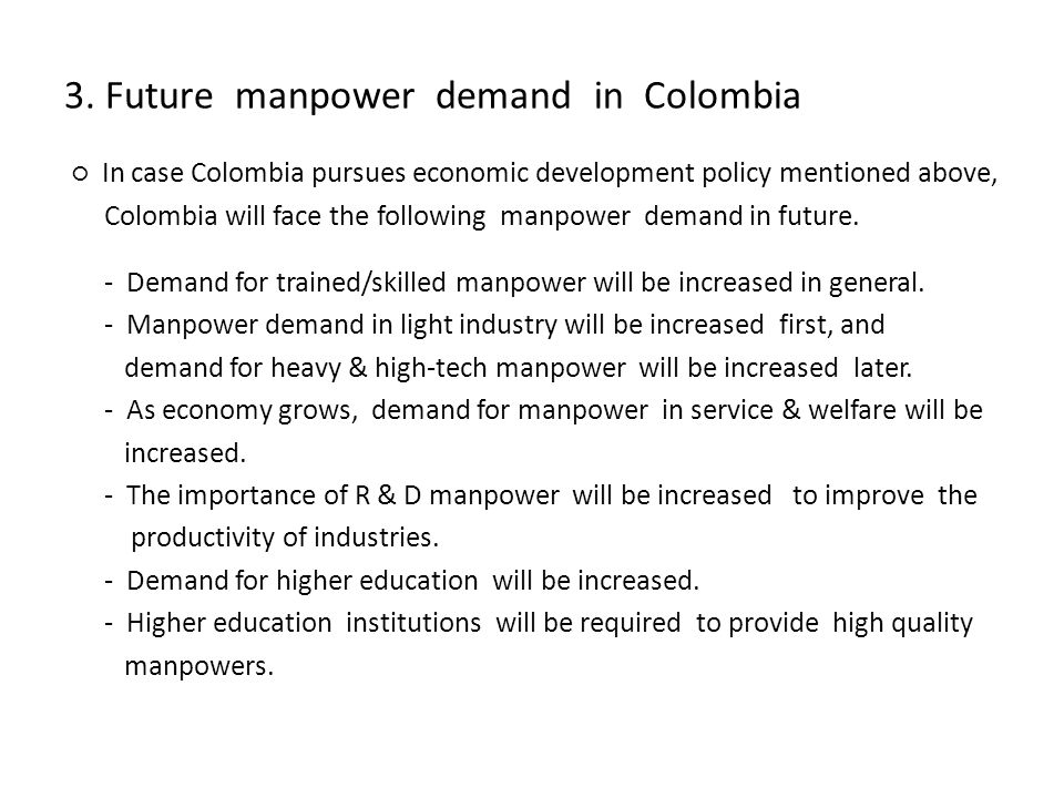 3. Future manpower demand in Colombia In case Colombia pursues economic development policy mentioned above, Colombia will face the following manpower