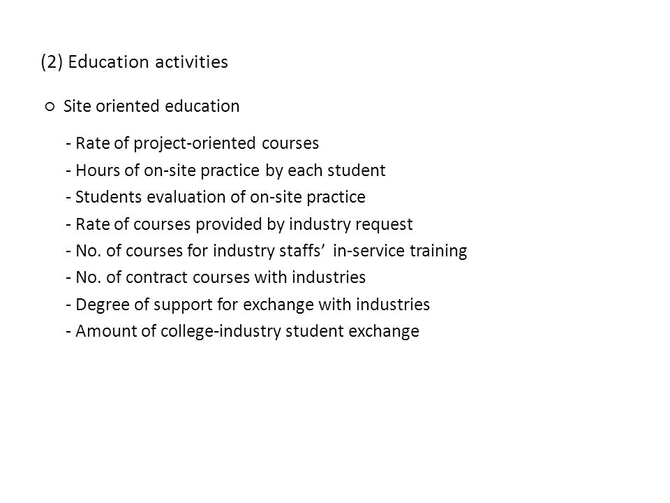 (2) Education activities Site oriented education - Rate of project-oriented courses - Hours of on-site practice by each student - Students evaluation of on-site practice - Rate of courses provided by industry request - No.