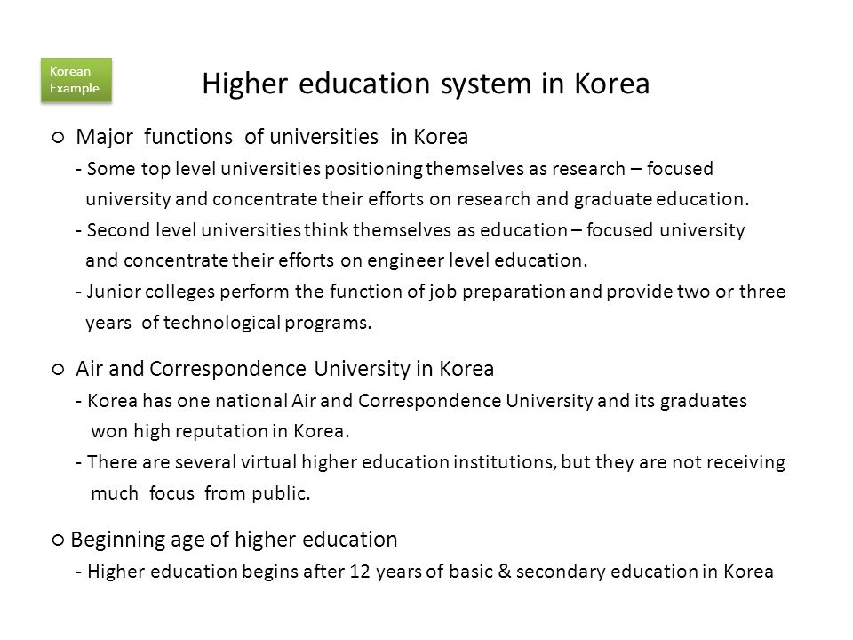 Higher education system in Korea Major functions of universities in Korea - Some top level universities positioning themselves as research – focused university and concentrate their efforts on research and graduate education.