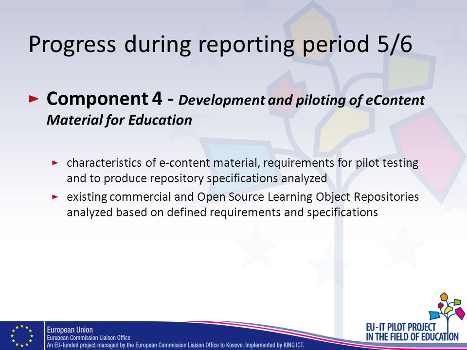 Progress during reporting period 5/6 Component 4 - Development and piloting of eContent Material for Education characteristics of e-content material, requirements for pilot testing and to produce repository specifications analyzed existing commercial and Open Source Learning Object Repositories analyzed based on defined requirements and specifications