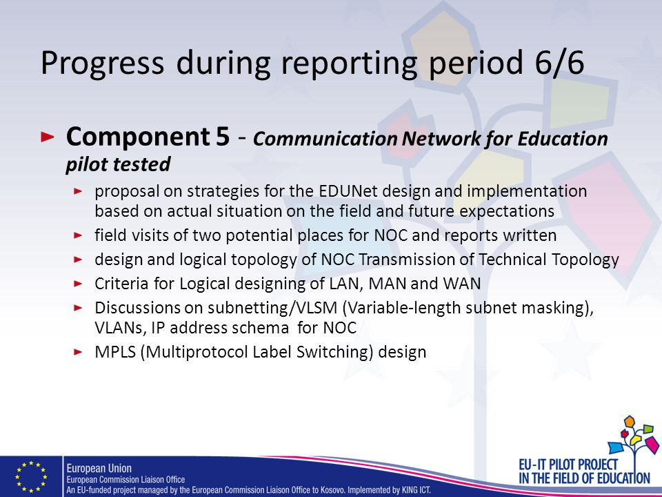 Progress during reporting period 6/6 Component 5 - Communication Network for Education pilot tested proposal on strategies for the EDUNet design and implementation based on actual situation on the field and future expectations field visits of two potential places for NOC and reports written design and logical topology of NOC Transmission of Technical Topology Criteria for Logical designing of LAN, MAN and WAN Discussions on subnetting/VLSM (Variable-length subnet masking), VLANs, IP address schema for NOC MPLS (Multiprotocol Label Switching) design