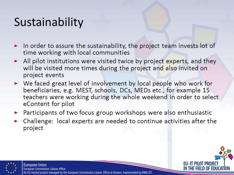 Sustainability In order to assure the sustainability, the project team invests lot of time working with local communities All pilot institutions were visited twice by project experts, and they will be visited more times during the project and also invited on project events We faced great level of involvement by local people who work for beneficiaries, e.g.