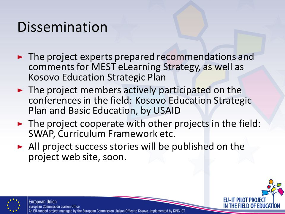 Dissemination The project experts prepared recommendations and comments for MEST eLearning Strategy, as well as Kosovo Education Strategic Plan The project members actively participated on the conferences in the field: Kosovo Education Strategic Plan and Basic Education, by USAID The project cooperate with other projects in the field: SWAP, Curriculum Framework etc.