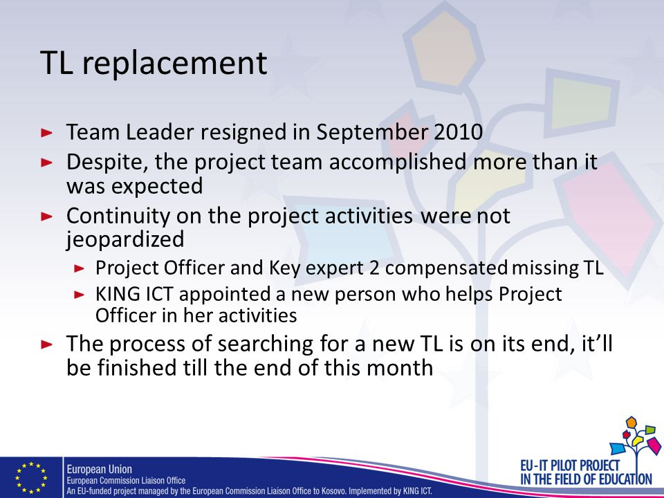 TL replacement Team Leader resigned in September 2010 Despite, the project team accomplished more than it was expected Continuity on the project activities were not jeopardized Project Officer and Key expert 2 compensated missing TL KING ICT appointed a new person who helps Project Officer in her activities The process of searching for a new TL is on its end, itll be finished till the end of this month