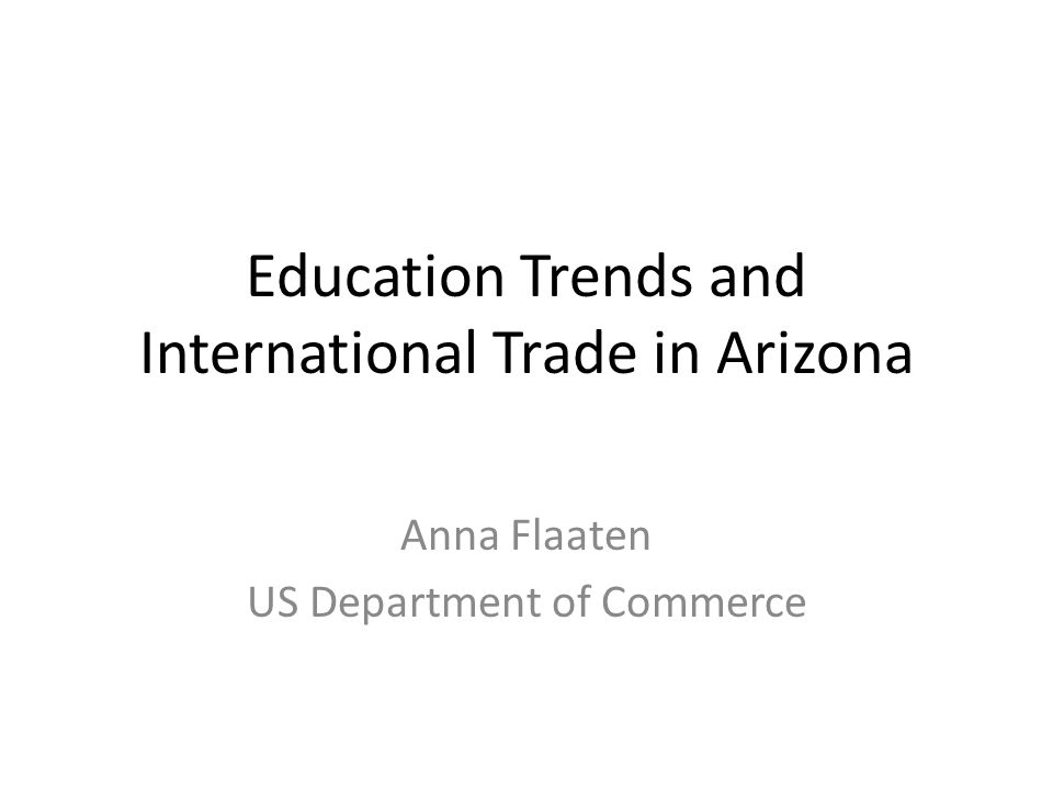 Education Trends and International Trade in Arizona Anna Flaaten US Department of Commerce
