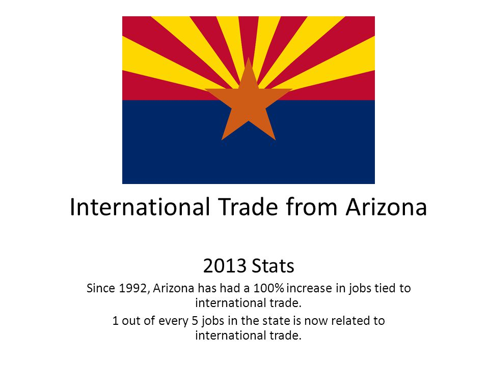 International Trade from Arizona 2013 Stats Since 1992, Arizona has had a 100% increase in jobs tied to international trade.