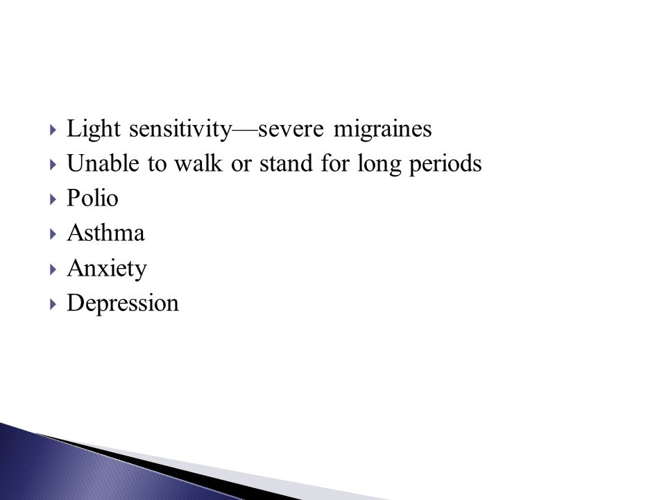 Light sensitivitysevere migraines Unable to walk or stand for long periods Polio Asthma Anxiety Depression