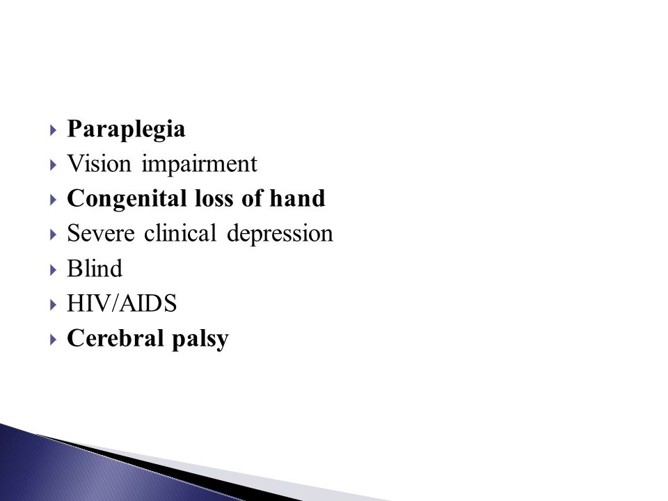 Paraplegia Vision impairment Congenital loss of hand Severe clinical depression Blind HIV/AIDS Cerebral palsy