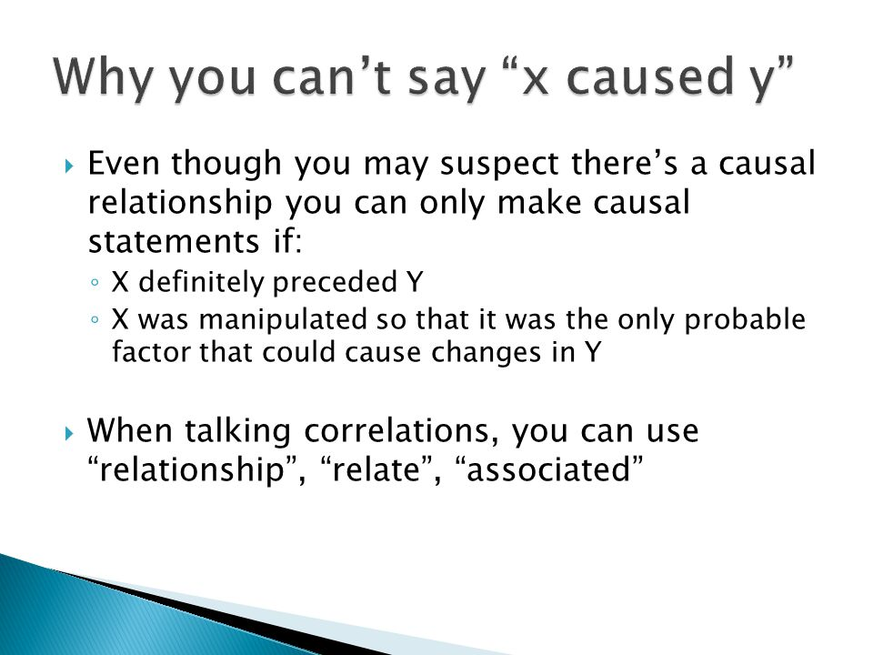 Even though you may suspect theres a causal relationship you can only make causal statements if: X definitely preceded Y X was manipulated so that it was the only probable factor that could cause changes in Y When talking correlations, you can use relationship, relate, associated