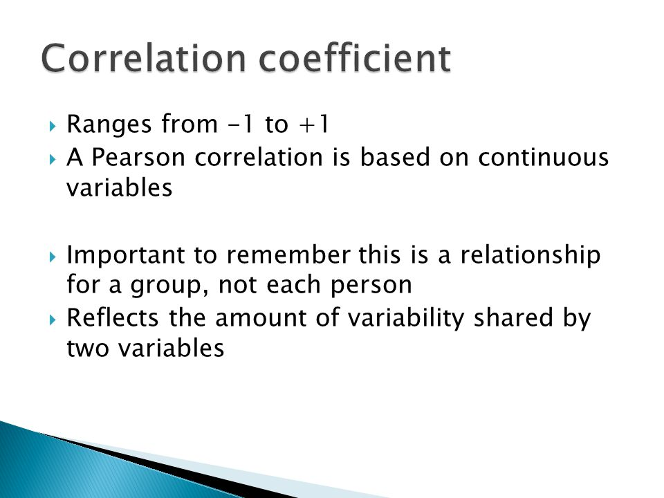 Ranges from -1 to +1 A Pearson correlation is based on continuous variables Important to remember this is a relationship for a group, not each person