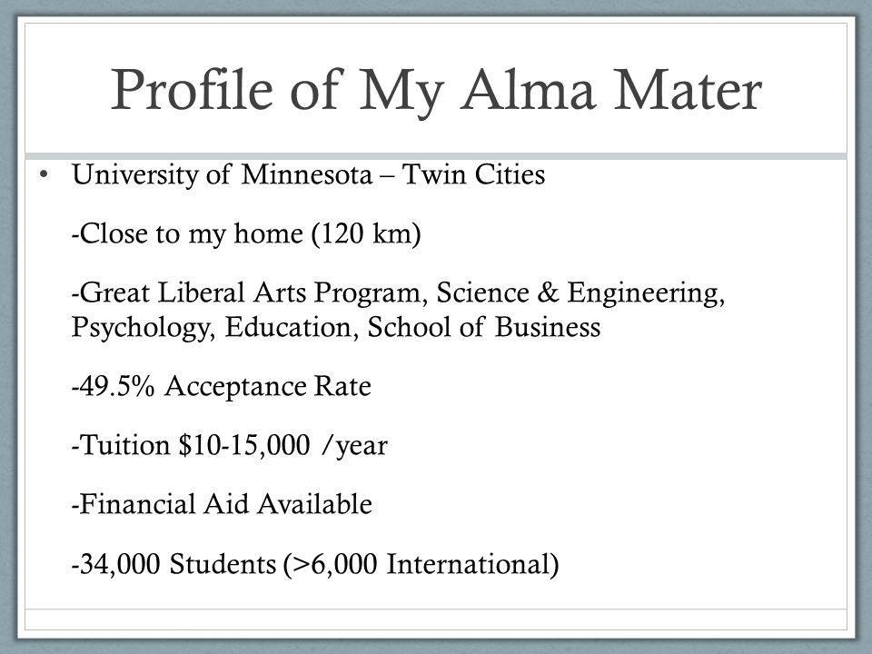 Profile of My Alma Mater University of Minnesota – Twin Cities -Close to my home (120 km) -Great Liberal Arts Program, Science & Engineering, Psychology, Education, School of Business -49.5% Acceptance Rate -Tuition $10-15,000 /year -Financial Aid Available -34,000 Students (>6,000 International)