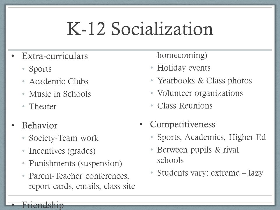K-12 Socialization Extra-curriculars Sports Academic Clubs Music in Schools Theater Behavior Society-Team work Incentives (grades) Punishments (suspension) Parent-Teacher conferences, report cards, emails, class site Friendship School dances (prom, homecoming) Holiday events Yearbooks & Class photos Volunteer organizations Class Reunions Competitiveness Sports, Academics, Higher Ed Between pupils & rival schools Students vary: extreme – lazy