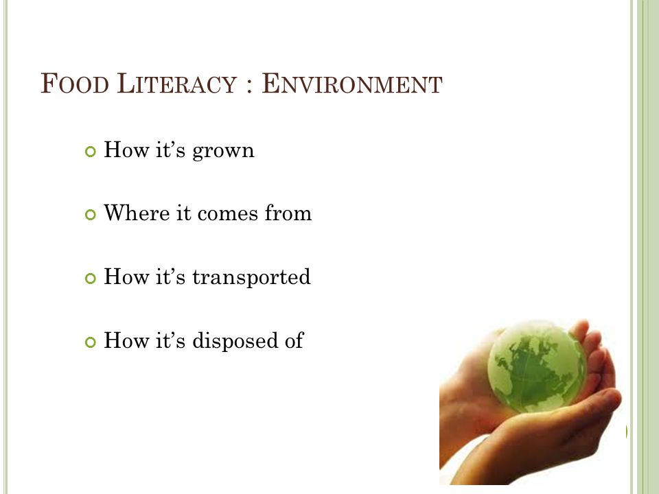 F OOD L ITERACY : E NVIRONMENT How its grown Where it comes from How its transported How its disposed of