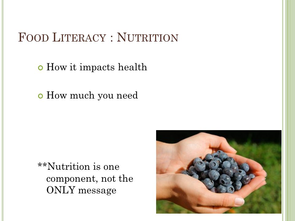 F OOD L ITERACY : N UTRITION How it impacts health How much you need **Nutrition is one component, not the ONLY message
