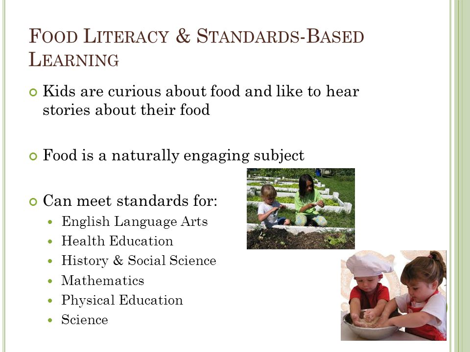 F OOD L ITERACY & S TANDARDS -B ASED L EARNING Kids are curious about food and like to hear stories about their food Food is a naturally engaging subject Can meet standards for: English Language Arts Health Education History & Social Science Mathematics Physical Education Science