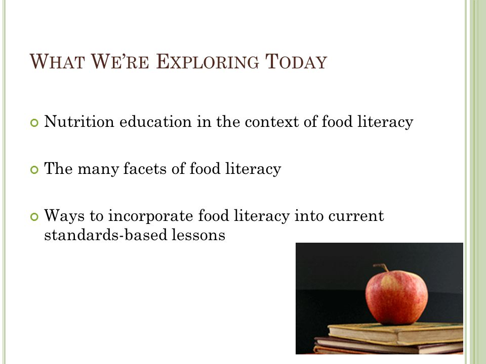 W HAT W E RE E XPLORING T ODAY Nutrition education in the context of food literacy The many facets of food literacy Ways to incorporate food literacy into current standards-based lessons