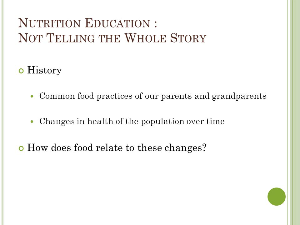 N UTRITION E DUCATION : N OT T ELLING THE W HOLE S TORY History Common food practices of our parents and grandparents Changes in health of the population over time How does food relate to these changes