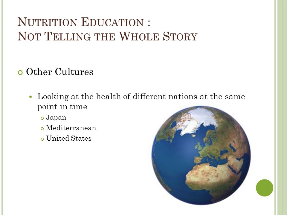 N UTRITION E DUCATION : N OT T ELLING THE W HOLE S TORY Other Cultures Looking at the health of different nations at the same point in time Japan Mediterranean United States
